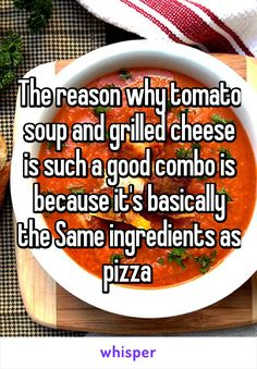The reason why tomato soup and grilled cheese is such a good combo is because it's basically the Same ingredients as pizza
