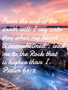 From the end of the earth will I cry unto thee when my heart is overwhelmed.