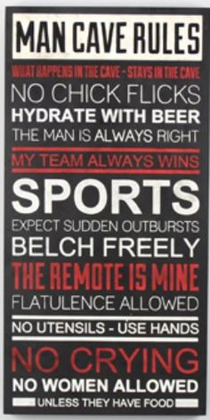 If you are looking for a great gift for the guy in your life then look no further. This sign says it all.Man Cave Rules What happens in the cave-stays in the cave, no chick flicks, hydrate with beer, the man is always right, my team always wins, sports, expect sudden outbursts, belch freely, the remote is mine, flatulence allowed, no utensils-use hands, no crying, no women allowed unless they have food.Size: 11.75x 23.50 Wooden Black sign with red and white lettering