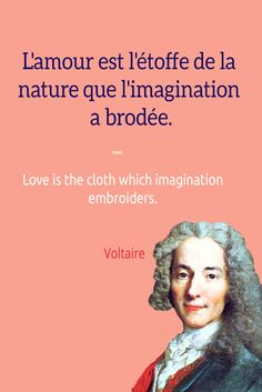 L'amour est l'étoffe de la nature que l'imagination a brodée. Love is the cloth which imagination embroiders. ― Voltaire. For French language and travel resources, check out the Talk in French store at https://store.talkinfrench.com/