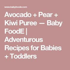 Avocado + Pear + Kiwi Puree — Baby FoodE | Adventurous Recipes for Babies + Toddlers