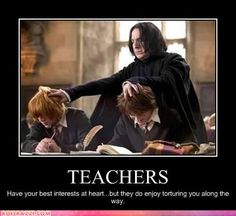 Potions Class. Teachers have your best interests at heart...but they do enjoy torturing you along the way. (Sometimes)