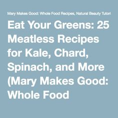 Eat Your Greens: 25 Meatless Recipes for Kale, Chard, Spinach, and More (Mary Makes Good: Whole Food Recipes, Natural Beauty Tutorials, Simple Craft Projects, and Stories From a Creative Working Mama)