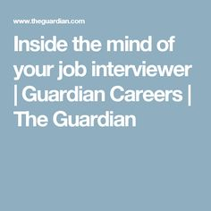 Inside the mind of your job interviewer | Guardian Careers | The Guardian