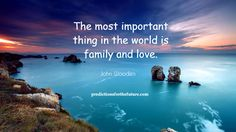 The most important thing in the world is family and love.