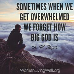 Sometimes when we get overwhelmed we forget how big God is. A.W. Tozer