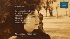 No importa si cuando llama el amor / yo esté muerta. / Vendré. / Siempre vendré. / Si alguna vez / llama el amor. Poema II, Alejandra Pizarnik. Literatura Argentina