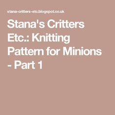 Stana's Critters Etc.: Knitting Pattern for Minions - Part 1