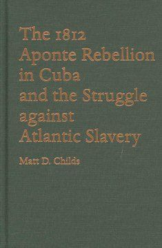 The 1812 Aponte Rebellion in Cuba and the struggle against Atlantic slavery / Matt D. Childs.
