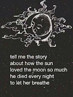 He was the moon.. I told him he was because the moon is so much more beautiful, and it never hurt anyone like the sun did. How ironic that now the sun is dying.. While the moon is happy
