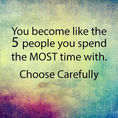 You become like the 5 people you spend the most time with. It's amazing how true this is. Choosing wisely is detrimental to your well being, growth and happiness.