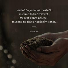 Vedieť čo je dobré, nestačí; musíme to tiež milovať. Milovať dobro nestačí, musíme ho tiež s nadšením konať. -   Konfucius #jedlo #vzdelanie Powerful Words, Motto, Quotations, Father, Action, Child, God, Heart, Quotes