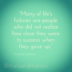"""""""Many of life's failures are people who did not realize how close they were to success when they gave up."""" -Thomas Edison"""