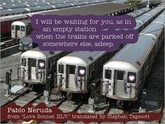 """Don't go too far off, not even for a day, because—because—I don't know how to say it: a day is long and I will be waiting for you, as in an empty station when the trains are parked off somewhere else, asleep."" –Pablo Neruda"