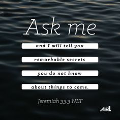 Air1's Verse of the Day. Ask me and I will tell you remarkable secrets you do not know about things to come. Jeremiah 33:3 NLT