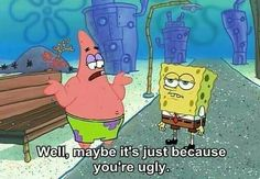 Well, maybe it's just because you're ugly. | SpongeBob |