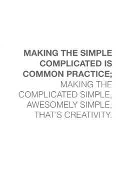 Making the simple complicated is common practice; making the complicated simple awesomely simple, that's creativity.
