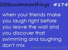 ahahaha! soooo true. I actually did that yesterday and laughed even harder when I was choking and couldn't breathe!!! Haha only swimmers!!