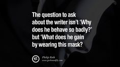 The question to ask about the writer isn't 'Why does he behave so badly?' but 'What does he gain by wearing this mask? – Philip Roth 20 Quotes on Wearing a Mask, Lying and Hiding Oneself