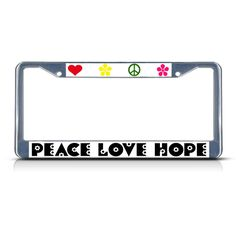 License Plate Frame Mall - PEACE LOVE HOPE Chrome Heavy Duty Metal License Plate Frame, $17.99 (http://licenseplateframemall.com/peace-love-hope-chrome-heavy-duty-metal-license-plate-frame/)