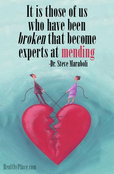 Quote on mental health: It is those of us who have been broken that become experts at mending – Dr. Steve Maraboli. www.HealthyPlace.com