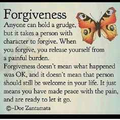 . I choose forgiveness. I choose for me, for MY peace as sometimes others don't need my forgiveness for their peace.  People generally are just doing the best they have the ability to do.