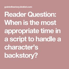 Reader Question: When is the most appropriate time in a script to handle a character's backstory?