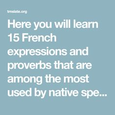 Here you will learn 15 French expressions and proverbs that are among the most used by native speakers of the language. Remember that the translation is not literal, but the meaning is corresponding. Understanding and
