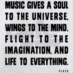 Music gives a soul to the universe, wings to the mind, flight to the imagination, and life to everything - Plato.