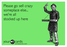 Funny Farewell Ecard: Please go sell crazy someplace else... we're all stocked up here.
