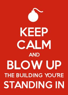 KEEP CALM AND BLOW UP THE BUILDING YOU\'RE STANDING IN