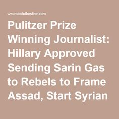 Pulitzer Prize Winning Journalist: Hillary Approved Sending Sarin Gas to Rebels to Frame Assad, Start Syrian War |