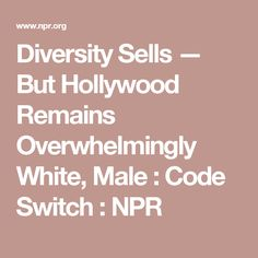 Diversity Sells — But Hollywood Remains Overwhelmingly White, Male