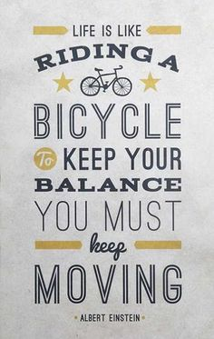 Life is Like Riding a Bicycle ★ To Keep Your Balance You Must Keep Moving - Albert Einstein