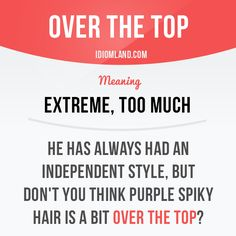 """Over the top"" means ""extreme, too much"". Example: He has always had an independent style, but don't you think purple spiky hair is a bit over the top? #idiom #idioms #slang #saying #sayings #phrase #phrases #expression #expressions #english #englishlanguage #learnenglish #studyenglish #language #vocabulary #efl #esl #tesl #tefl #toefl #ielts #toeic"