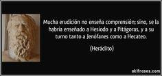Mucha erudición no enseña comprensión; sino, se la habría enseñado a Hesíodo y a Pitágoras, y a su turno tanto a Jenófanes como a Hecateo. (Heráclito)