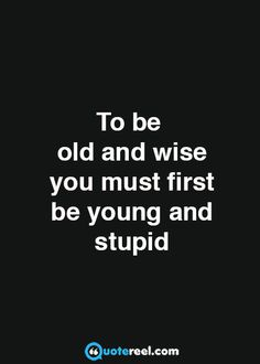 Young and stupid?Been there, done that....