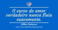 O curso do amor verdadeiro nunca fluiu suavemente. http://www.lindasfrasesdeamor.org/frases/amor/verdadeiro