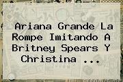 http://tecnoautos.com/wp-content/uploads/imagenes/tendencias/thumbs/ariana-grande-la-rompe-imitando-a-britney-spears-y-christina.jpg Ariana Grande. Ariana Grande la rompe imitando a Britney Spears y Christina ..., Enlaces, Imágenes, Videos y Tweets - http://tecnoautos.com/actualidad/ariana-grande-ariana-grande-la-rompe-imitando-a-britney-spears-y-christina/
