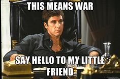 say hello to my little friend | THIS MEANS WAR SAY HELLO TO MY LITTLE FRIEND - Scarface | Meme ...