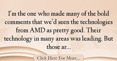The most popular Kevin Rollins Quotes About Technology - 67526 : I'm the one who made many of the bold comments that we'd seen the technologies from AMD as pretty good. Their technology in many areas was leading. But : Best Technology Quotes Technology Quotes, Pretty Good