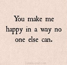 you make me happy love love quotes quotes quote happy in love love quote You make me happy in a way no else can. That ONE reason. hahaha Funny and happy quotes about relationship, marriage and love couple. Tap to see more romantic love valentine couple qu You Make Me Happy Quotes, Love Quotes For Her, Romantic Love Quotes, Happy Quotes About Love, Love Couple Quotes, Happiness Quotes You Make Me, Happy Love, Make You Happy Quotes, Quotes About Couples