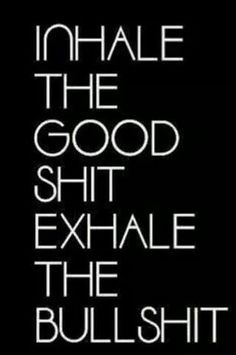 Inhale the good shit Exhale the bullshit