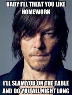 Baby I'll treat you like homework.  I'll slam you on the table and do you all night long.