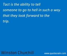Tact is the ability to tell someone to go to hell in such a way that they look forward to the trip.  by Winston Churchill