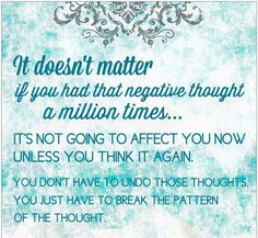 It doesn't matter if you had a negative thought a million times... it's not going to affect you now unless you think it again. You don;t have to undo those thoughts you just have to break the pattern of the thought. -Abraham