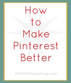 How to Make Pinterest Better: A 3 Part Series    Ok this is how I learned how to use Pinterest. Now I get it.