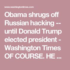 Obama shrugs off Russian hacking -- until Donald Trump elected president - Washington Times OF COURSE. HE WANTS TO HELPS THE DEMS TO STEAL THE ELECTION!