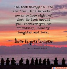 The best things in life are free. It is important never to lose sight of that. So look around you. Wherever you see friendship, loyalty, laughter, and live... there is your treasure.