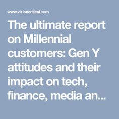 The ultimate report on Millennial customers: Gen Y attitudes and their impact on tech, finance, media and other major industries - Vision Critical Blog